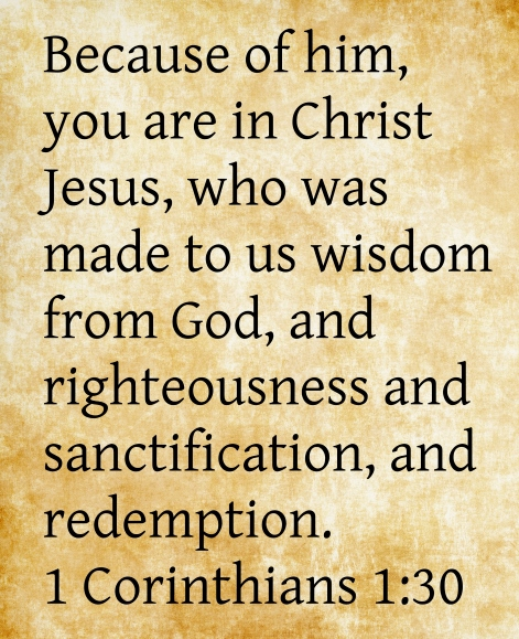 A quote of 1 Corinthians 1:30: But of him, you are in Christ Jesus, who was made to us wisdom from God, and righteousness and sanctification, and redemption.