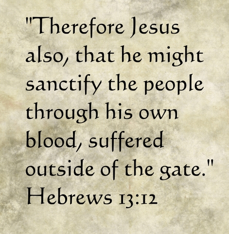 A quote of Hebrews 13:12: Therefore Jesus also, that he might sanctify the people through his own blood, suffered outside of the gate.