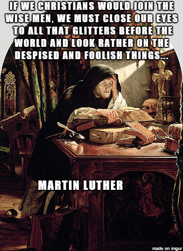 If we Christians would join the wise men, we must close our eyes to all that glitters before the world and look rather on the despised and foolish things.... --Martin Luther