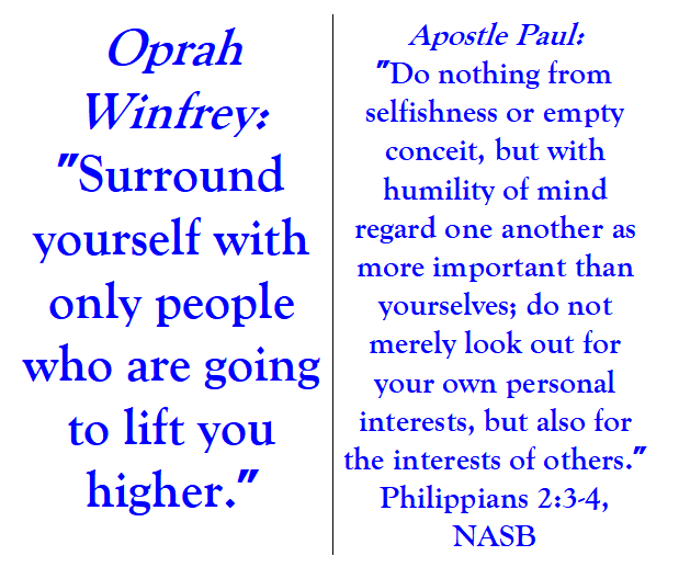 Two contradictory quotes are presented. Oprah Winfrey: Surround yourself with only people who are going to lift you higher. Apostle Paul: Do nothing from selfishness or empty conceit, but with humility of mind regard one another as more important than yourselves; do not merely look out for your own personal interests, but also for the interests of others. Philippians 2:3-4, NASB