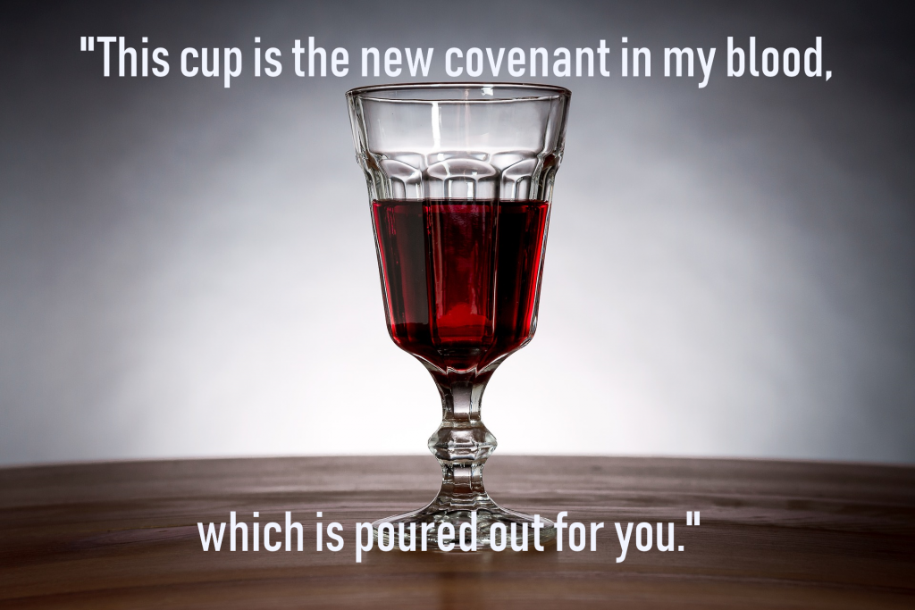 A picture of a wine glass containing red wine with these words from Luke 22:20 written across the picture: This cup is the new covenant in my blood, which is poured out for you.