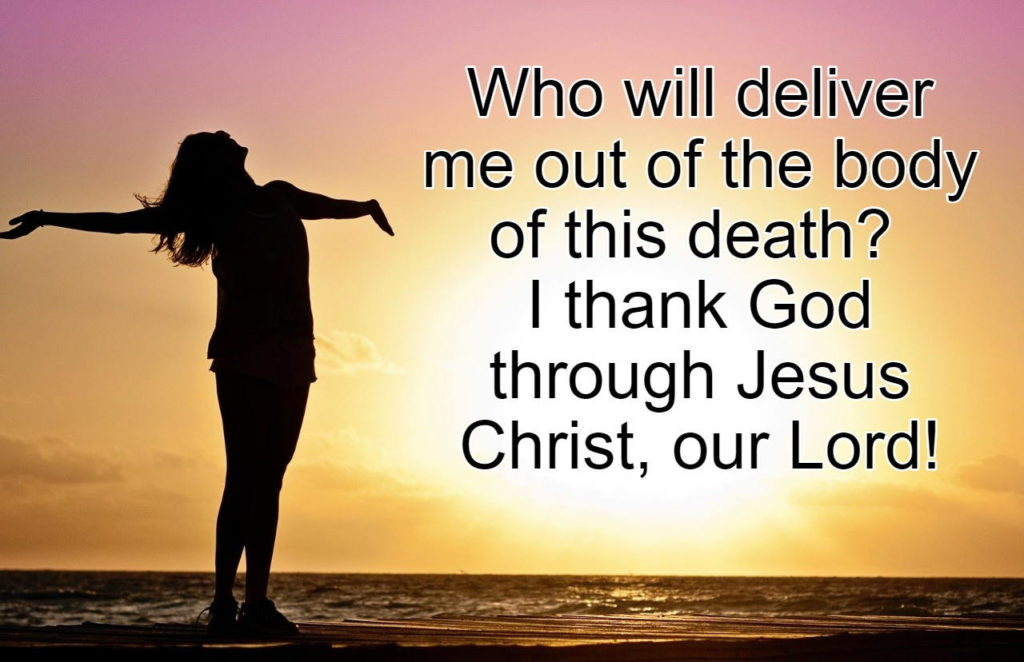 "The man in Romans 7 also said, ""Who will deliver me out of the body of this death? I thank God through Jesus Christ, our Lord!"""